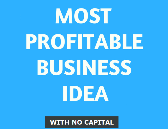 MOST LUCRATIVE BUSINESS IDEA TO START WITH NO CAPITAL